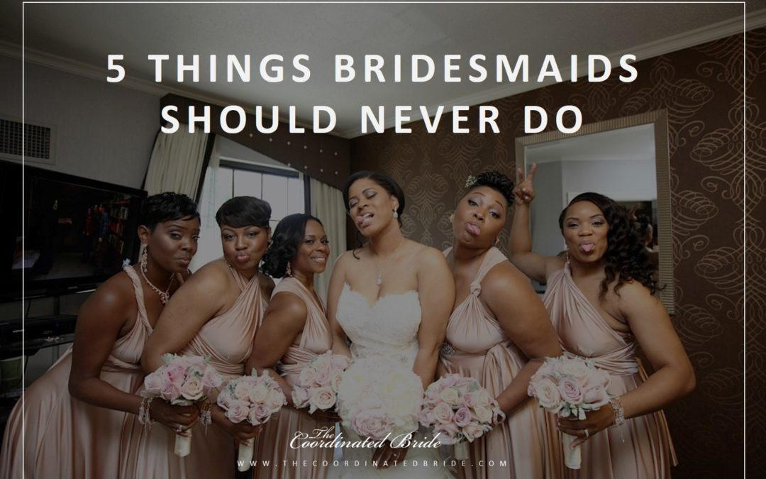 Coordinated Conversations: 5 Things Bridesmaids Should Never Do