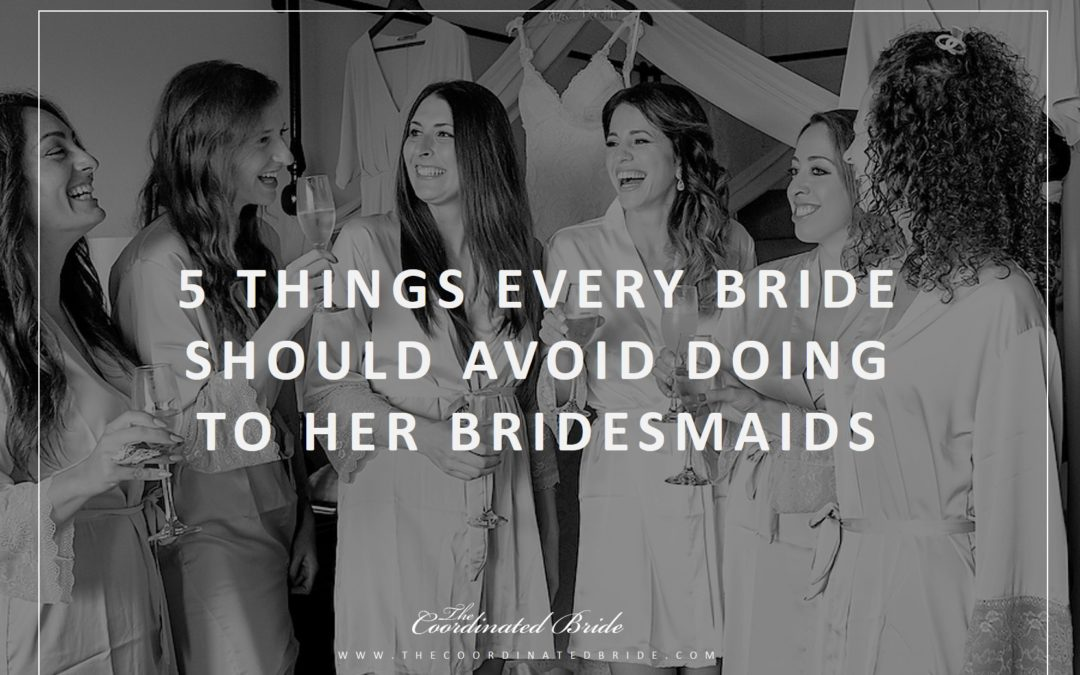 Coordinated Conversations: The Bride And Her Belles – 5 Things Every Bride Should Avoid Doing To Her Bridesmaids