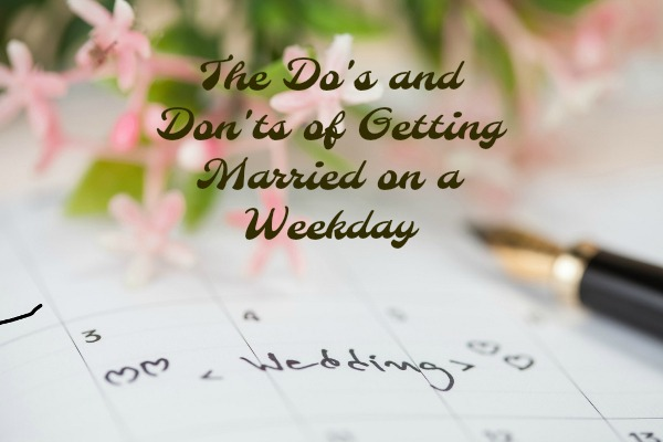 The Do's and Don'ts of Getting Married on a Weekday