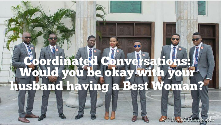 Coordinated Conversations: Would you be okay with your husband having a Best Woman?