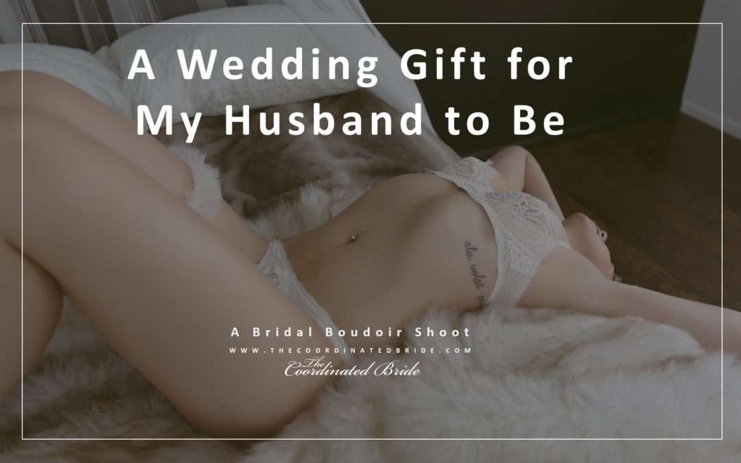 A Wedding Gift for My Husband to Be!  A Bridal Boudoir Shoot